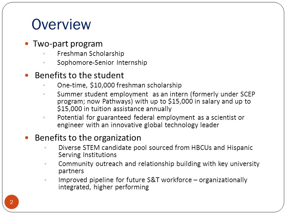 Overview Two-part program Freshman Scholarship Sophomore-Senior Internship Benefits to the student One-time, $10,000 freshman scholarship Summer student employment as an intern (formerly under SCEP program; now Pathways) with up to $15,000 in salary and up to $15,000 in tuition assistance annually Potential for guaranteed federal employment as a scientist or engineer with an innovative global technology leader Benefits to the organization Diverse STEM candidate pool sourced from HBCUs and Hispanic Serving Institutions Community outreach and relationship building with key university partners Improved pipeline for future S&T workforce – organizationally integrated, higher performing 2