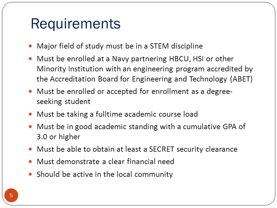 Requirements 5 Major field of study must be in a STEM discipline Must be enrolled at a Navy partnering HBCU, HSI or other Minority Institution with an engineering program accredited by the Accreditation Board for Engineering and Technology (ABET) Must be enrolled or accepted for enrollment as a degree- seeking student Must be taking a fulltime academic course load Must be in good academic standing with a cumulative GPA of 3.0 or higher Must be able to obtain at least a SECRET security clearance Must demonstrate a clear financial need Should be active in the local community