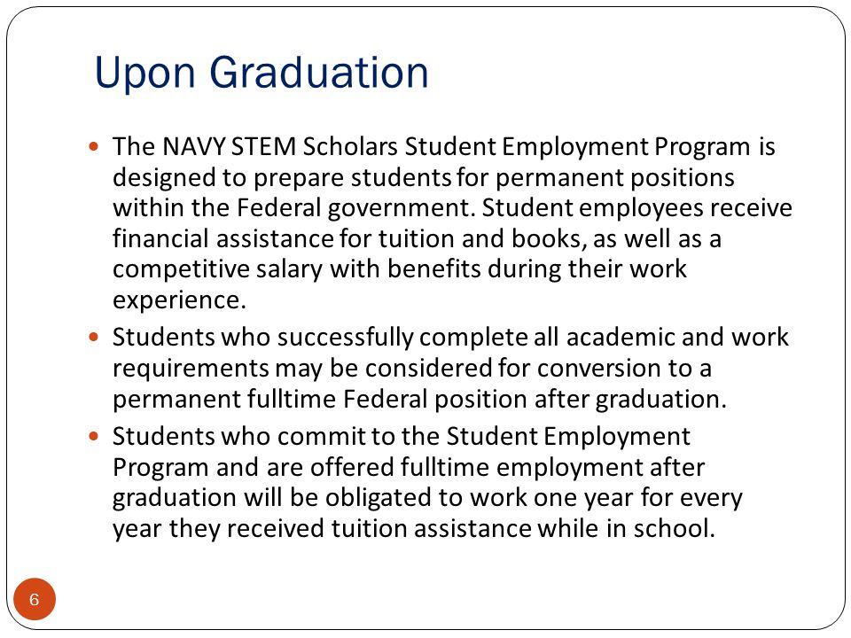 Upon Graduation 6 The NAVY STEM Scholars Student Employment Program is designed to prepare students for permanent positions within the Federal government.