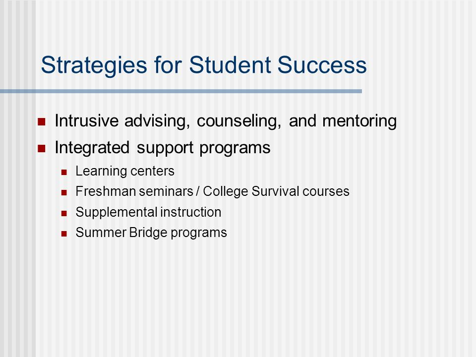 Strategies for Student Success Intrusive advising, counseling, and mentoring Integrated support programs Learning centers Freshman seminars / College Survival courses Supplemental instruction Summer Bridge programs