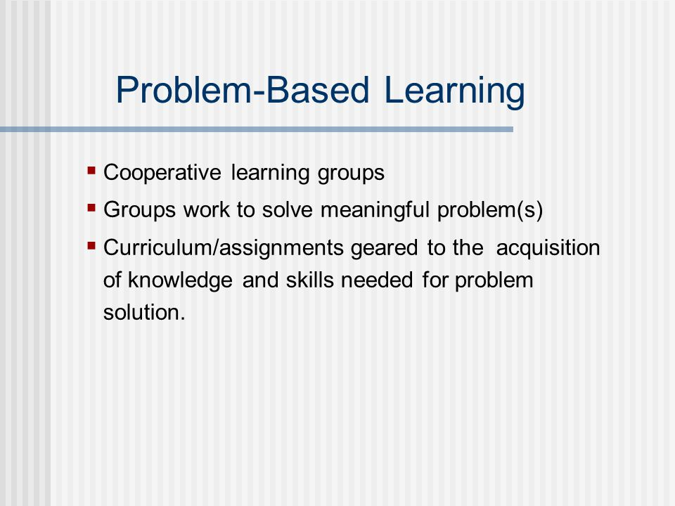 Problem-Based Learning  Cooperative learning groups  Groups work to solve meaningful problem(s)  Curriculum/assignments geared to the acquisition of knowledge and skills needed for problem solution.