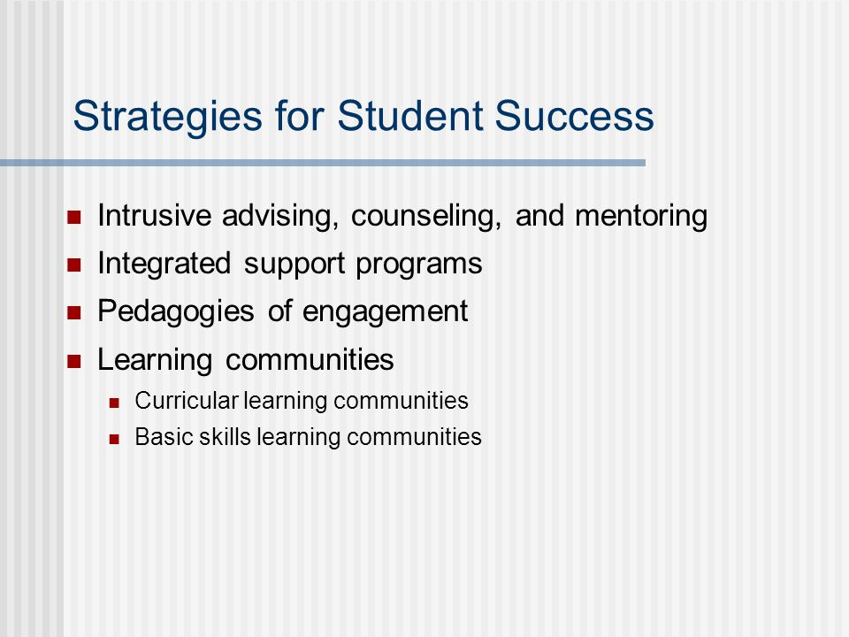 Strategies for Student Success Intrusive advising, counseling, and mentoring Integrated support programs Pedagogies of engagement Learning communities Curricular learning communities Basic skills learning communities