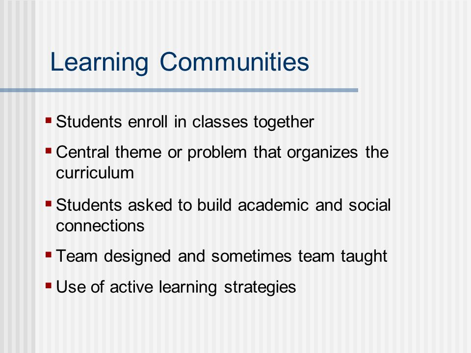 Learning Communities  Students enroll in classes together  Central theme or problem that organizes the curriculum  Students asked to build academic and social connections  Team designed and sometimes team taught  Use of active learning strategies