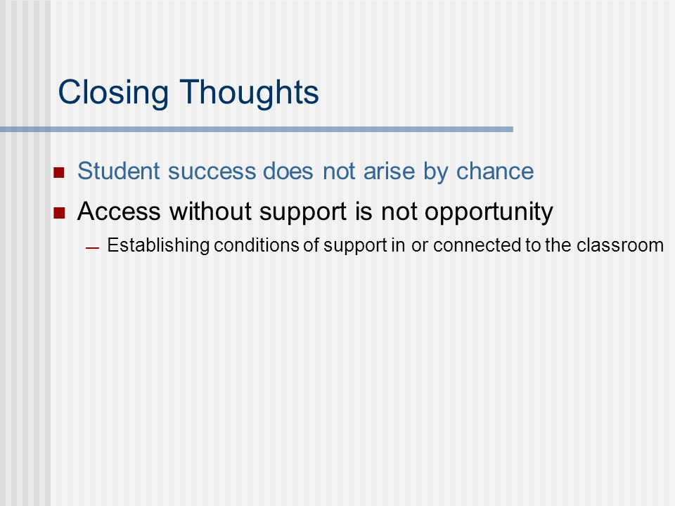 Closing Thoughts Student success does not arise by chance Access without support is not opportunity — Establishing conditions of support in or connected to the classroom