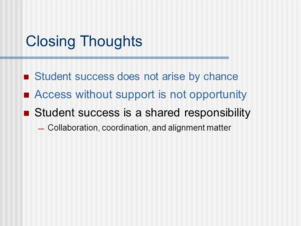 Closing Thoughts Student success does not arise by chance Access without support is not opportunity Student success is a shared responsibility — Collaboration, coordination, and alignment matter