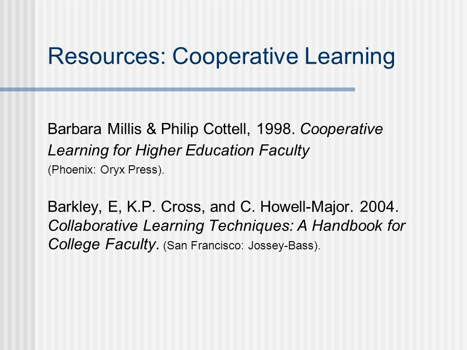 Resources: Cooperative Learning Barbara Millis & Philip Cottell, 1998.