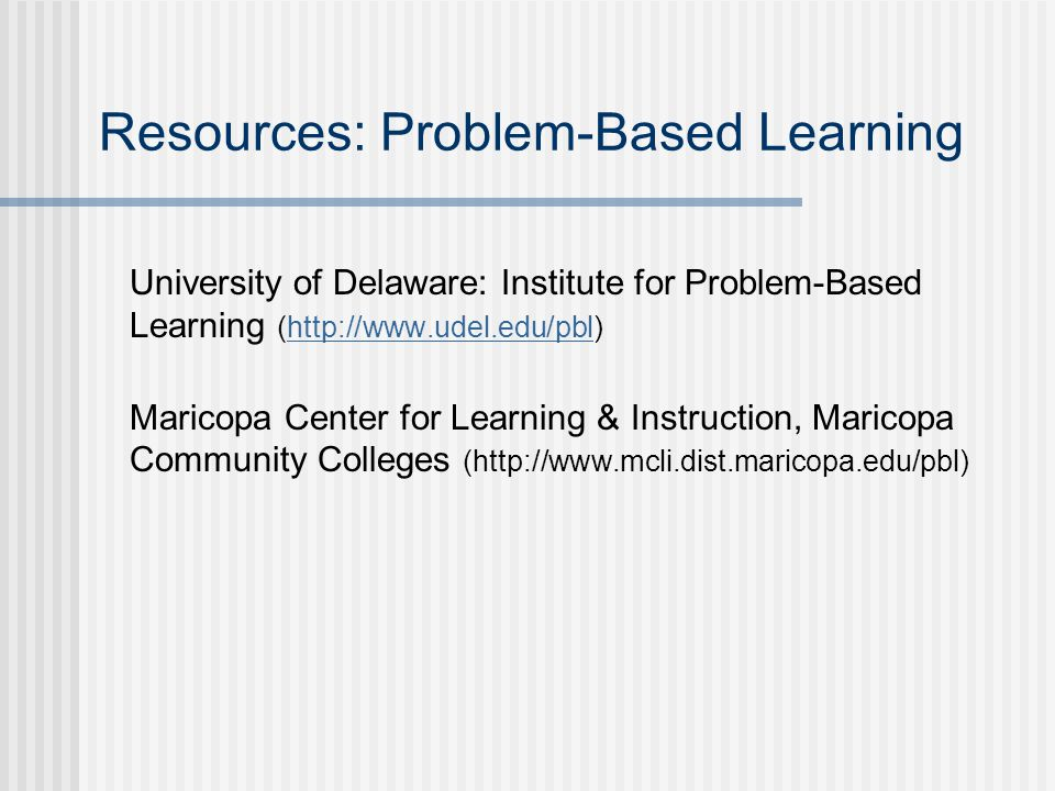Resources: Problem-Based Learning  University of Delaware: Institute for Problem-Based Learning (http://www.udel.edu/pbl)http://www.udel.edu/pbl Maricopa Center for Learning & Instruction, Maricopa Community Colleges (http://www.mcli.dist.maricopa.edu/pbl)