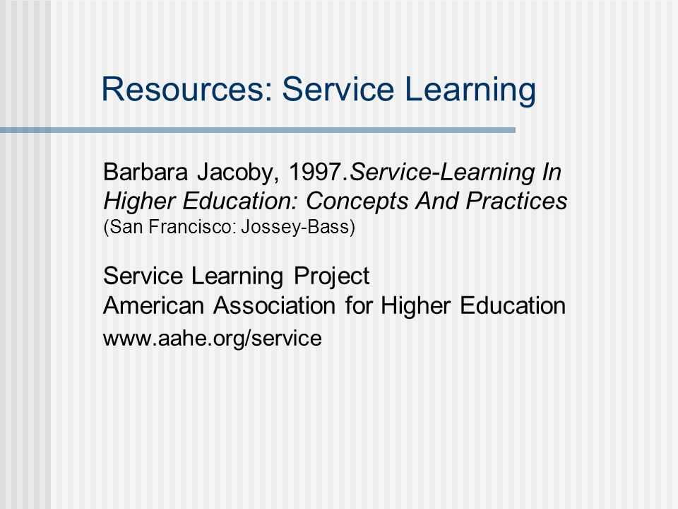 Resources: Service Learning Barbara Jacoby, 1997.Service-Learning In Higher Education: Concepts And Practices (San Francisco: Jossey-Bass) Service Learning Project American Association for Higher Education www.aahe.org/service