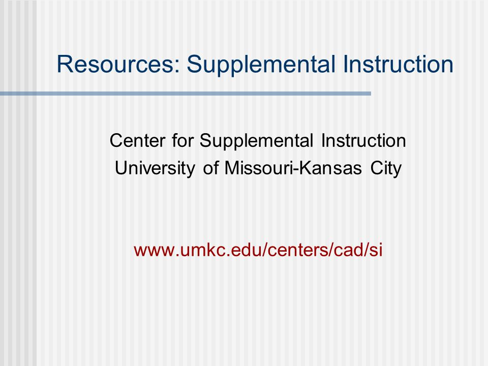Resources: Supplemental Instruction Center for Supplemental Instruction University of Missouri-Kansas City www.umkc.edu/centers/cad/si