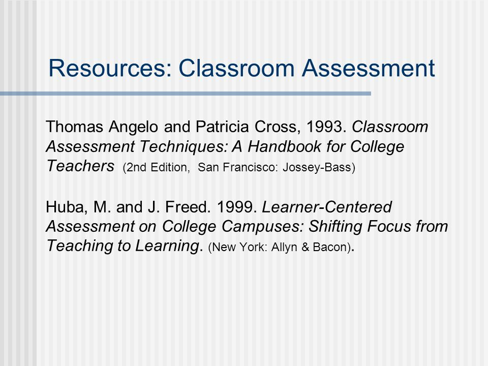 Resources: Classroom Assessment Thomas Angelo and Patricia Cross, 1993.