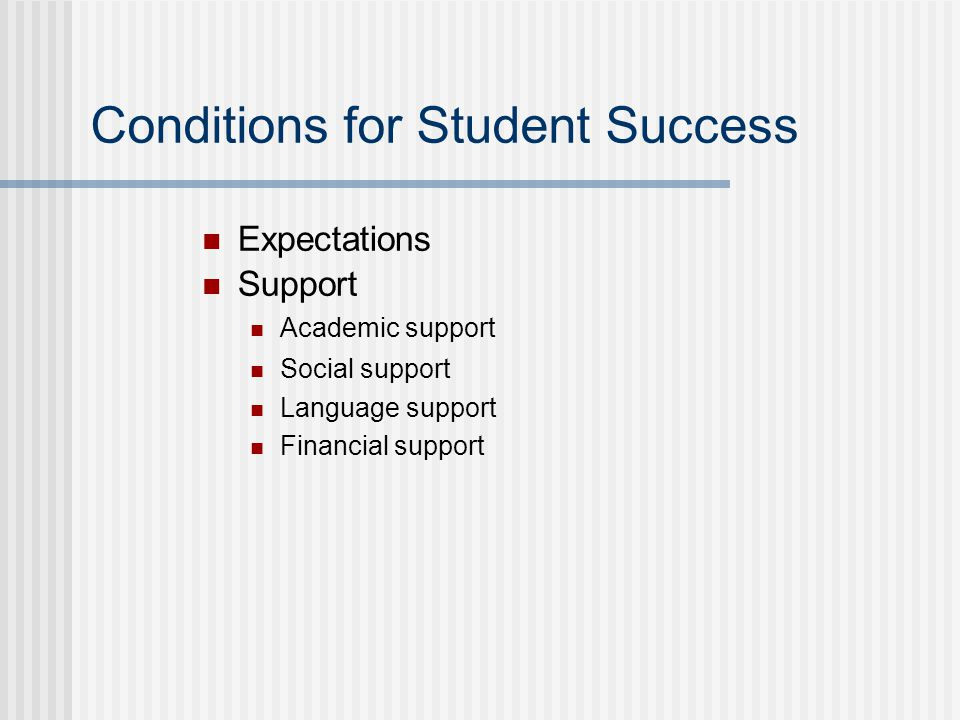Conditions for Student Success Expectations Support Academic support Social support Language support Financial support