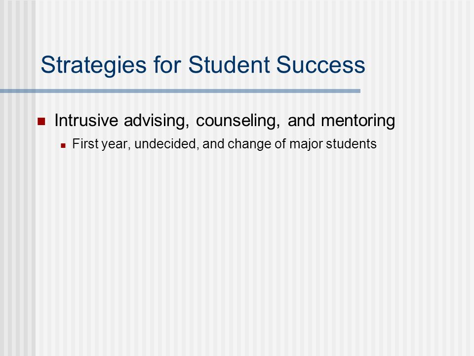 Strategies for Student Success Intrusive advising, counseling, and mentoring First year, undecided, and change of major students