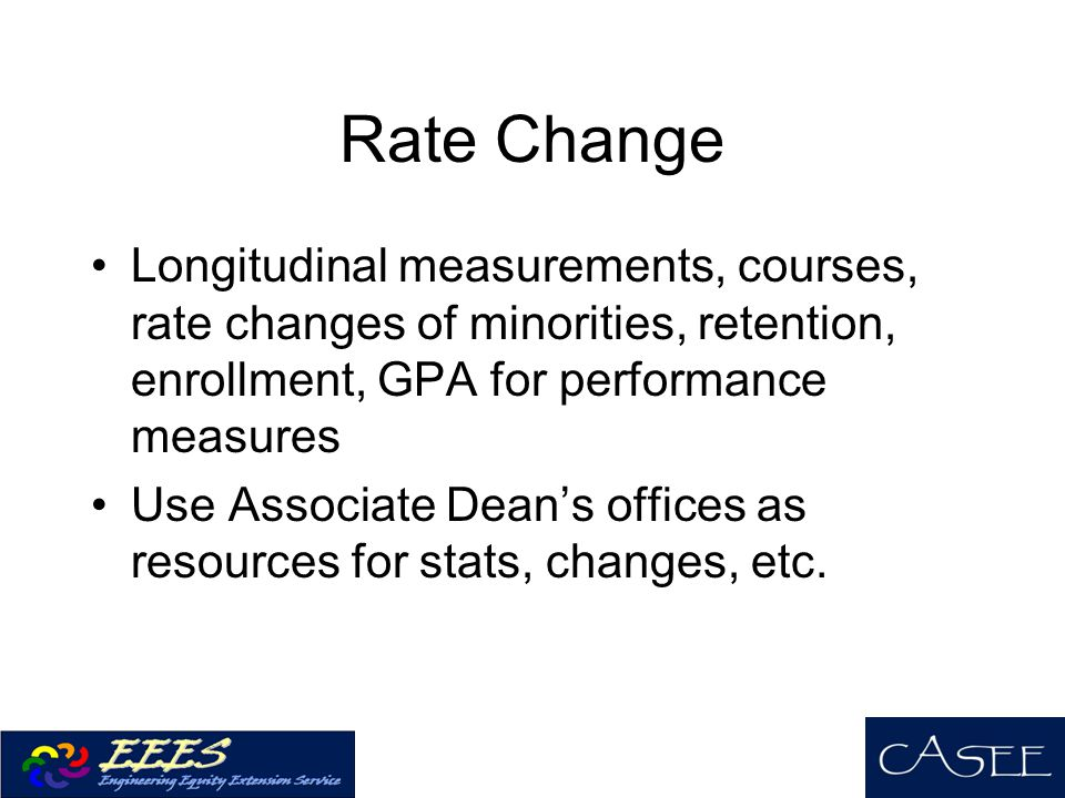 Rate Change Longitudinal measurements, courses, rate changes of minorities, retention, enrollment, GPA for performance measures Use Associate Dean's offices as resources for stats, changes, etc.