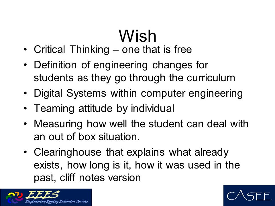Wish Critical Thinking – one that is free Definition of engineering changes for students as they go through the curriculum Digital Systems within computer engineering Teaming attitude by individual Measuring how well the student can deal with an out of box situation.