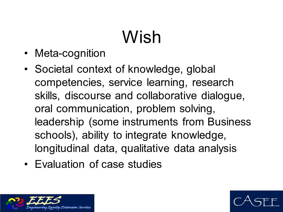 Wish Meta-cognition Societal context of knowledge, global competencies, service learning, research skills, discourse and collaborative dialogue, oral communication, problem solving, leadership (some instruments from Business schools), ability to integrate knowledge, longitudinal data, qualitative data analysis Evaluation of case studies