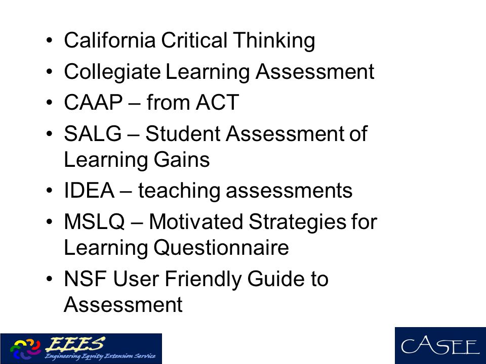 California Critical Thinking Collegiate Learning Assessment CAAP – from ACT SALG – Student Assessment of Learning Gains IDEA – teaching assessments MSLQ – Motivated Strategies for Learning Questionnaire NSF User Friendly Guide to Assessment