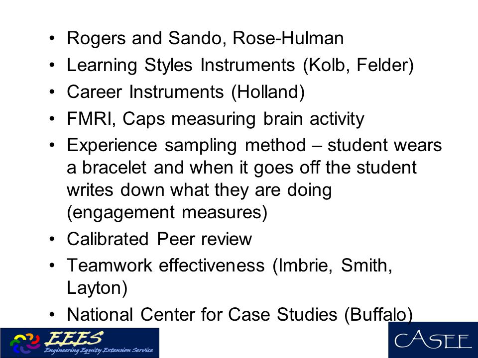 Rogers and Sando, Rose-Hulman Learning Styles Instruments (Kolb, Felder) Career Instruments (Holland) FMRI, Caps measuring brain activity Experience sampling method – student wears a bracelet and when it goes off the student writes down what they are doing (engagement measures) Calibrated Peer review Teamwork effectiveness (Imbrie, Smith, Layton) National Center for Case Studies (Buffalo)