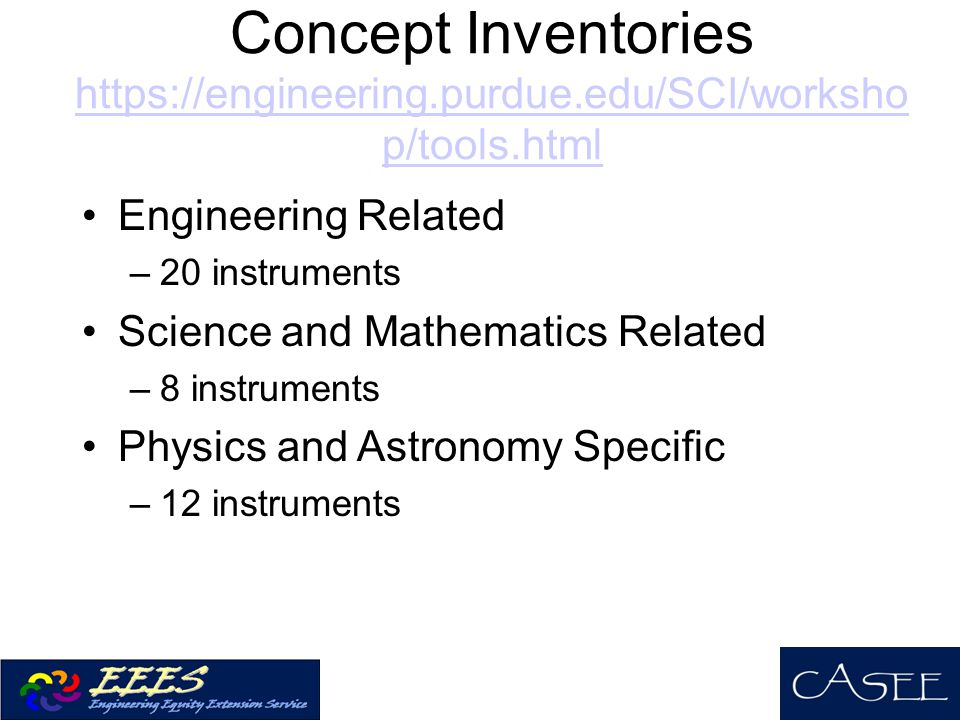 Concept Inventories https://engineering.purdue.edu/SCI/worksho p/tools.html Engineering Related –20 instruments Science and Mathematics Related –8 instruments Physics and Astronomy Specific –12 instruments
