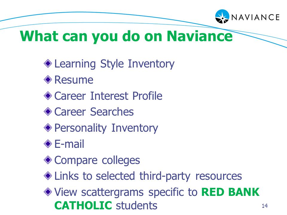 14 What can you do on Naviance Learning Style Inventory Resume Career Interest Profile Career Searches Personality Inventory E-mail Compare colleges Links to selected third-party resources View scattergrams specific to RED BANK CATHOLIC students