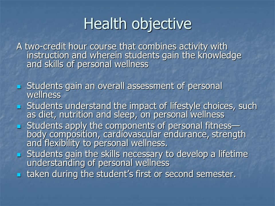 Health objective A two-credit hour course that combines activity with instruction and wherein students gain the knowledge and skills of personal wellness Students gain an overall assessment of personal wellness Students gain an overall assessment of personal wellness Students understand the impact of lifestyle choices, such as diet, nutrition and sleep, on personal wellness Students understand the impact of lifestyle choices, such as diet, nutrition and sleep, on personal wellness Students apply the components of personal fitness— body composition, cardiovascular endurance, strength and flexibility to personal wellness.