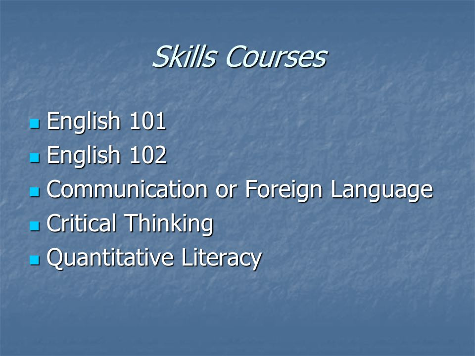 Skills Courses English 101 English 101 English 102 English 102 Communication or Foreign Language Communication or Foreign Language Critical Thinking Critical Thinking Quantitative Literacy Quantitative Literacy