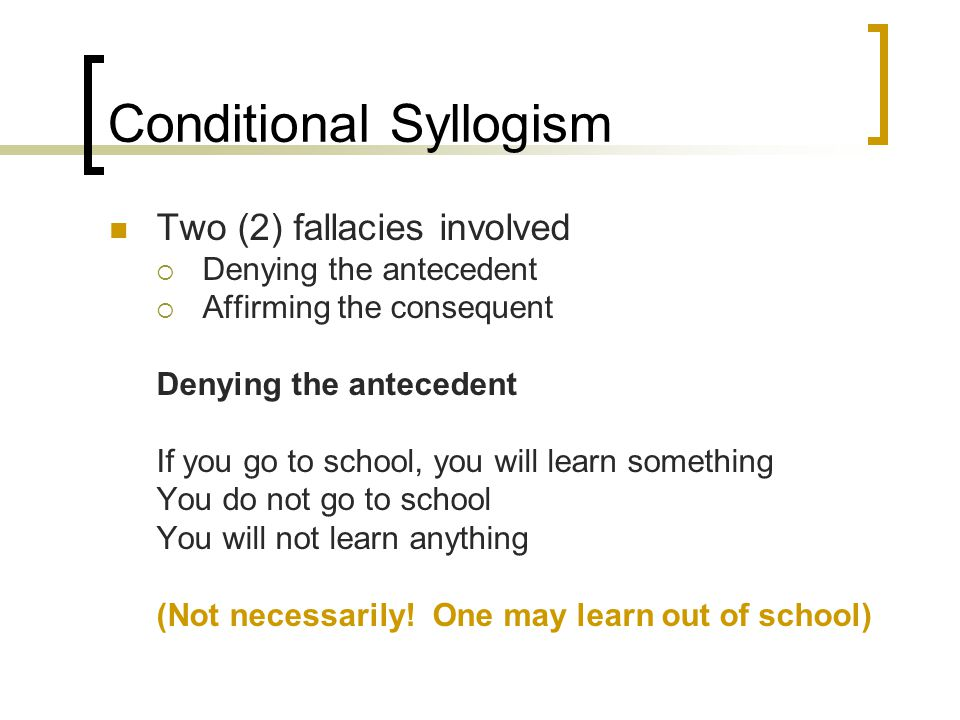 Conditional Syllogism Two (2) fallacies involved  Denying the antecedent  Affirming the consequent Denying the antecedent If you go to school, you w