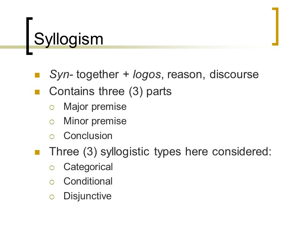 Syllogism Syn- together + logos, reason, discourse Contains three (3) parts  Major premise  Minor premise  Conclusion Three (3) syllogistic types h