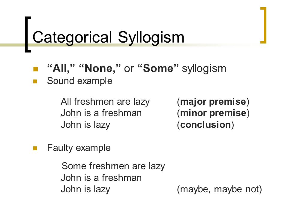 "Categorical Syllogism ""All,"" ""None,"" or ""Some"" syllogism Sound example All freshmen are lazy(major premise) John is a freshman(minor premise) John is"