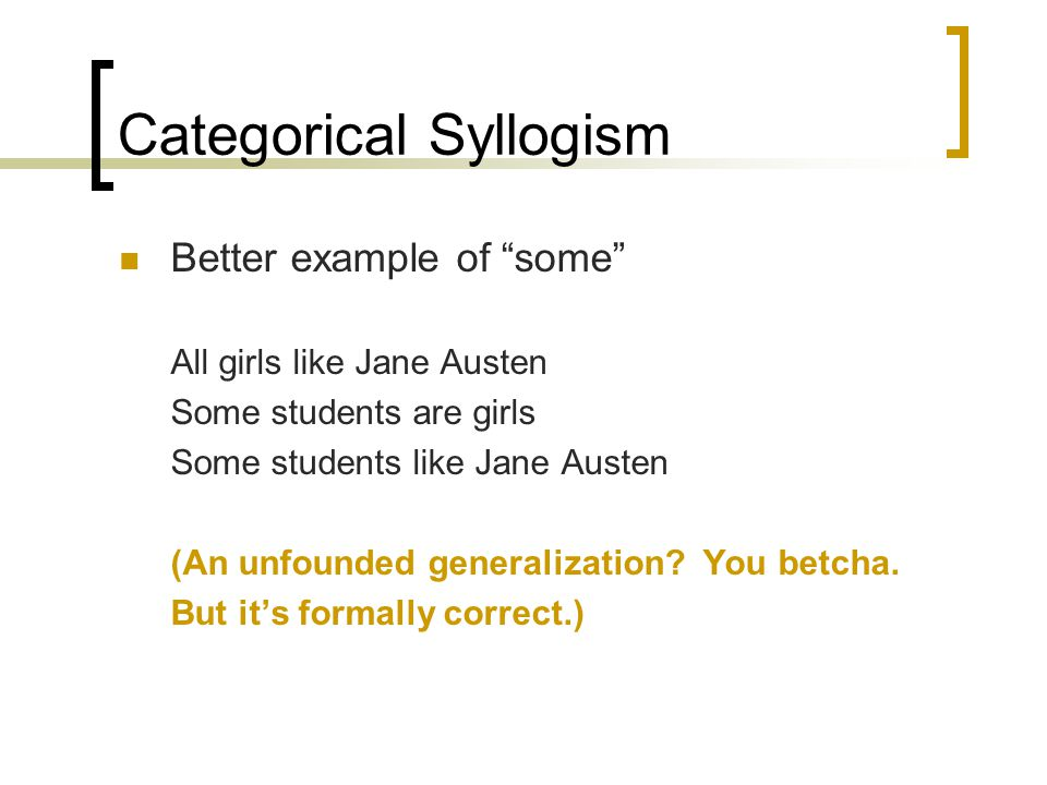 "Categorical Syllogism Better example of ""some"" All girls like Jane Austen Some students are girls Some students like Jane Austen (An unfounded general"