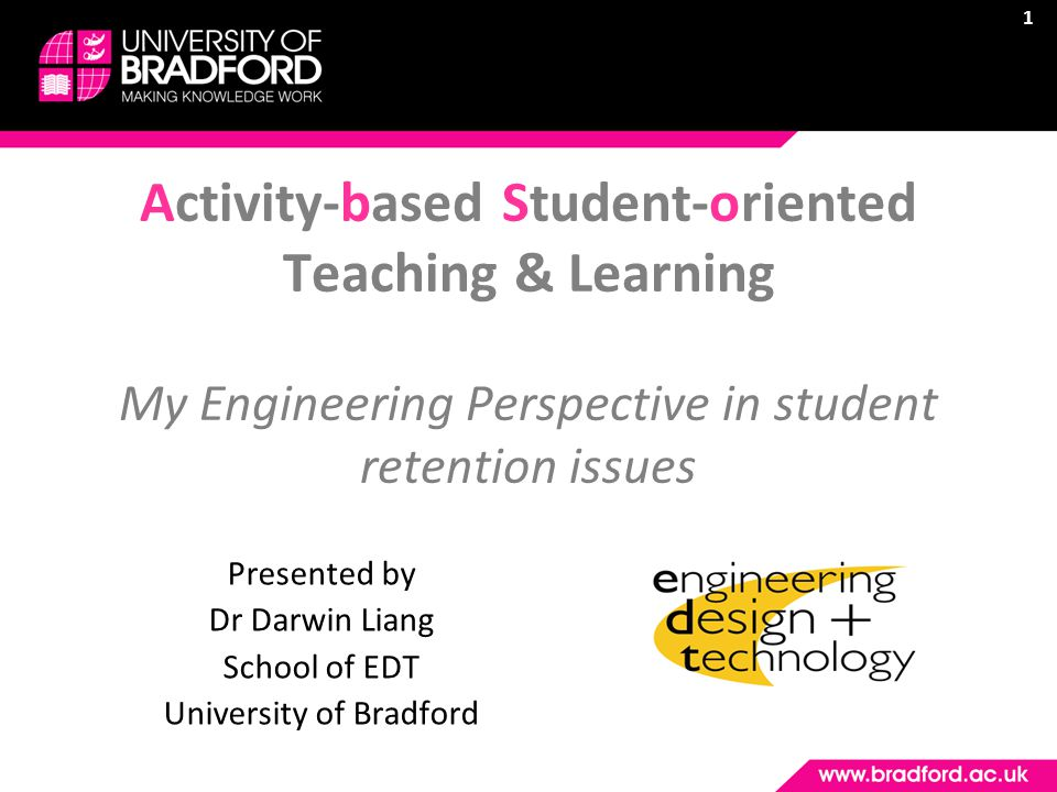 1 Activity-based Student-oriented Teaching & Learning My Engineering Perspective in student retention issues Presented by Dr Darwin Liang School of EDT University of Bradford