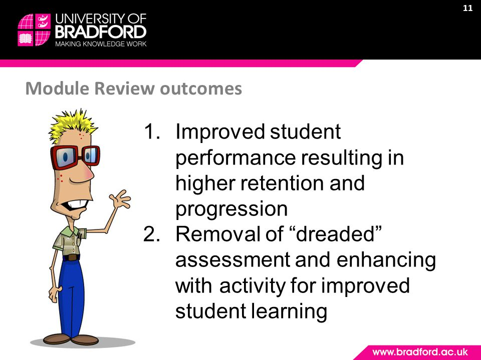 11 Module Review outcomes 1.Improved student performance resulting in higher retention and progression 2.Removal of dreaded assessment and enhancing with activity for improved student learning