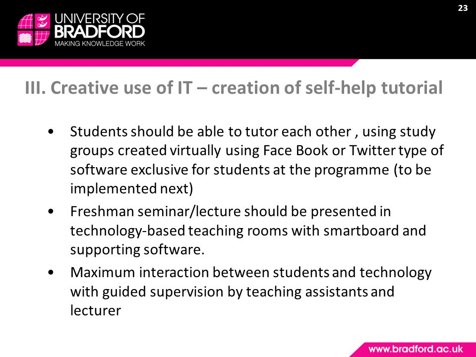 23 III. Creative use of IT – creation of self-help tutorial Students should be able to tutor each other, using study groups created virtually using Fa