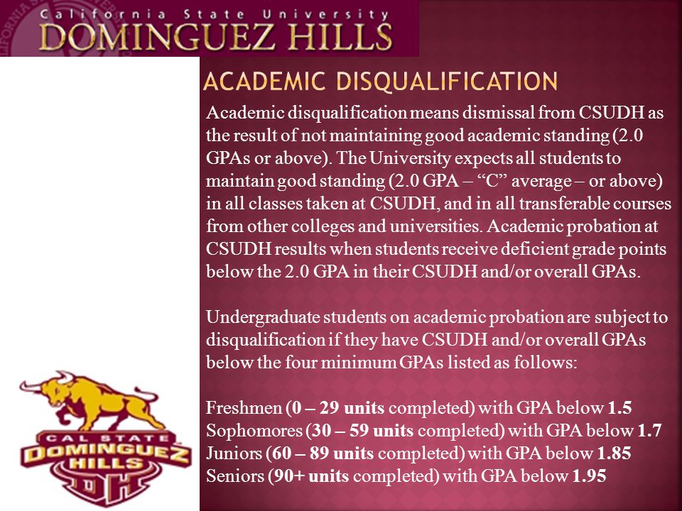 Academic disqualification means dismissal from CSUDH as the result of not maintaining good academic standing (2.0 GPAs or above).