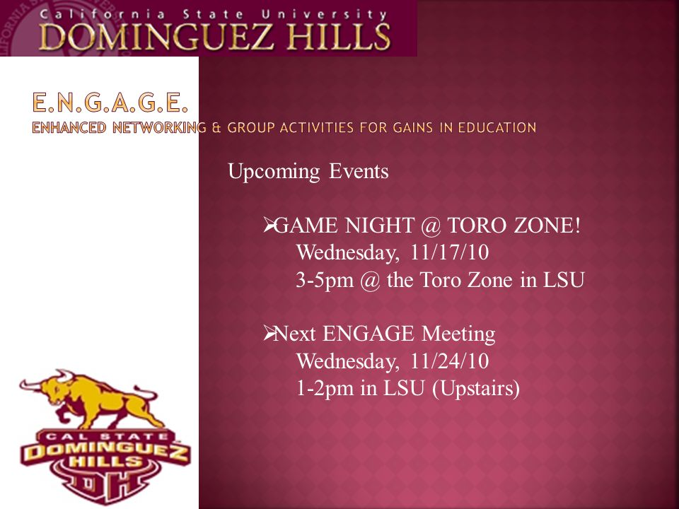 Upcoming Events  GAME NIGHT @ TORO ZONE! Wednesday, 11/17/10 3-5pm @ the Toro Zone in LSU  Next ENGAGE Meeting Wednesday, 11/24/10 1-2pm in LSU (Ups