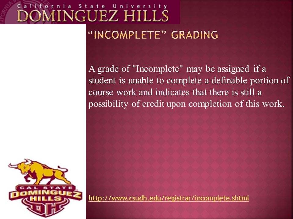 A grade of Incomplete may be assigned if a student is unable to complete a definable portion of course work and indicates that there is still a possibility of credit upon completion of this work.