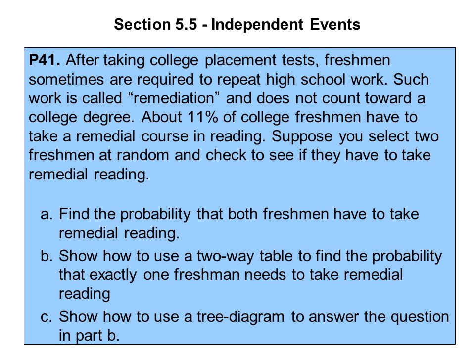 Section 5.5 - Independent Events P41. After taking college placement tests, freshmen sometimes are required to repeat high school work. Such work is c