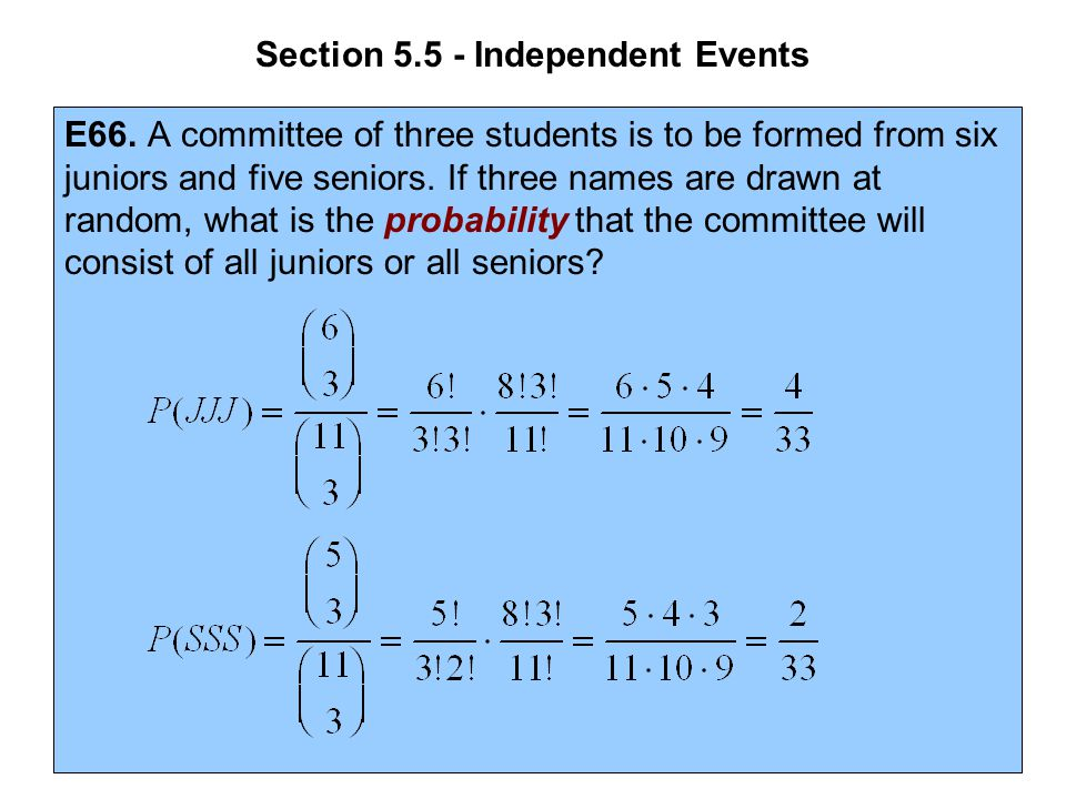 Section 5.5 - Independent Events E66. A committee of three students is to be formed from six juniors and five seniors. If three names are drawn at ran