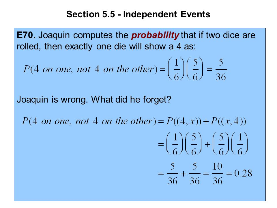 Section 5.5 - Independent Events E70. Joaquin computes the probability that if two dice are rolled, then exactly one die will show a 4 as: Joaquin is