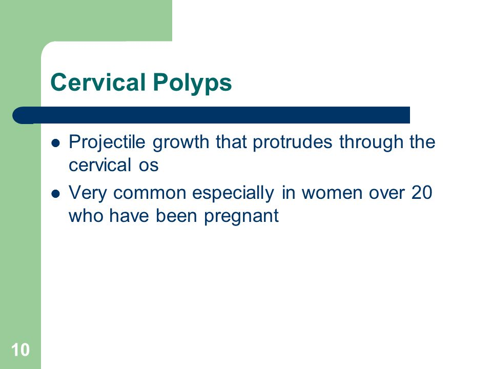 Cervical Polyps Projectile growth that protrudes through the cervical os Very common especially in women over 20 who have been pregnant 10