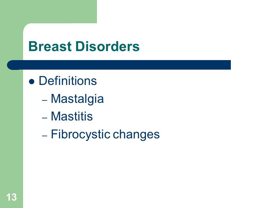 13 Breast Disorders Definitions – Mastalgia – Mastitis – Fibrocystic changes