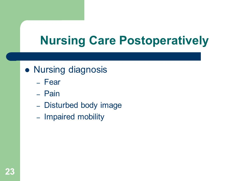 23 Nursing Care Postoperatively Nursing diagnosis – Fear – Pain – Disturbed body image – Impaired mobility