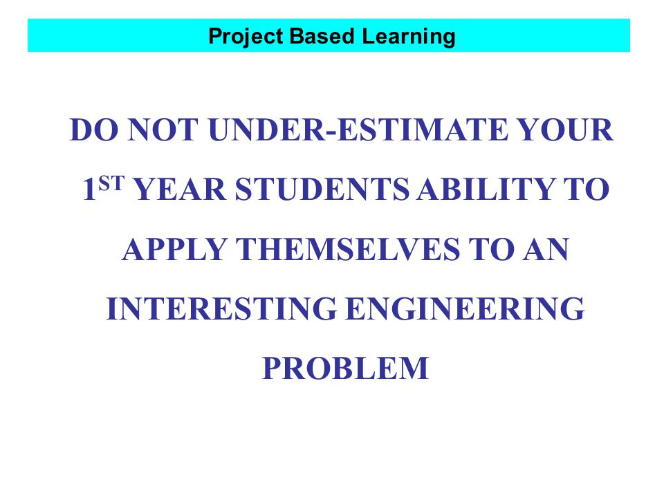 Project Based Learning DO NOT UNDER-ESTIMATE YOUR 1 ST YEAR STUDENTS ABILITY TO APPLY THEMSELVES TO AN INTERESTING ENGINEERING PROBLEM