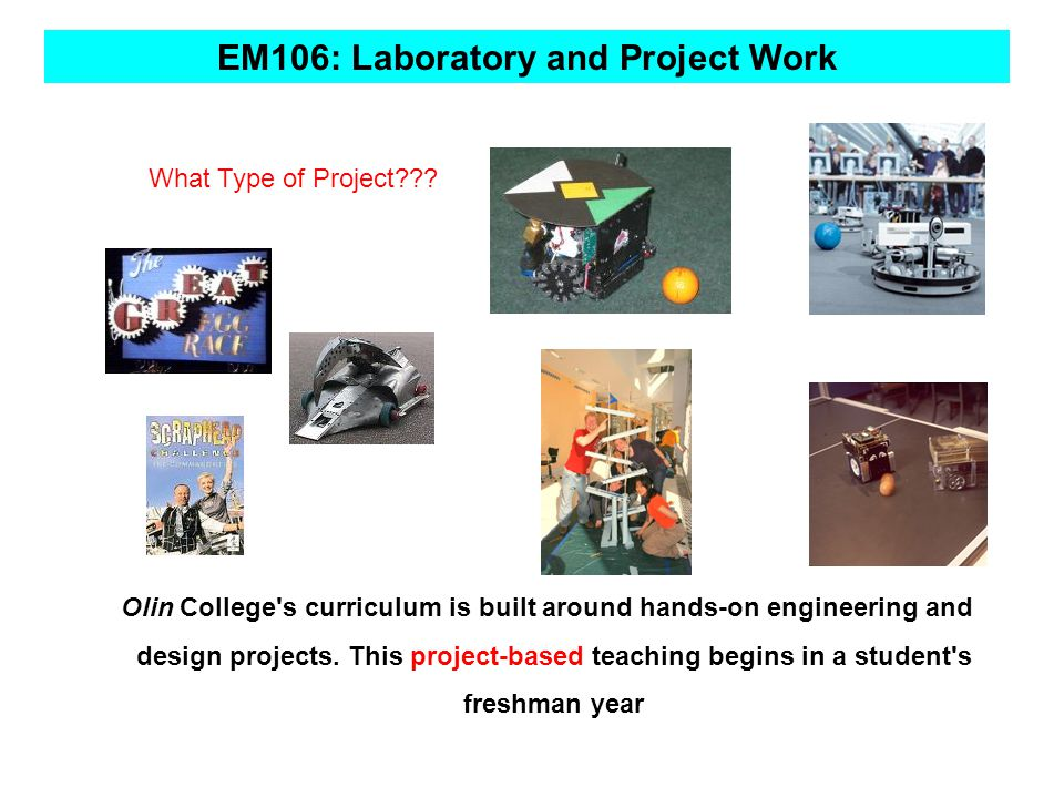 Objectives of EM106 Project Based Learning Objectives of the module Support the transition from Leaving Certificate to 1 st year of college Develop skills in design, manufacture and assembly Encourage staff student interaction and team work in 1 st year Encourage problem solving skills in 1 st year Develop formal and informal line of communication with 1 st years