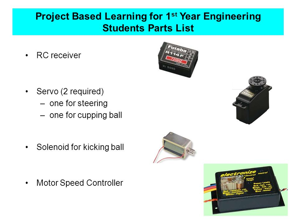 Project Based Learning for 1 st Year Engineering Students Parts List RC receiver Servo (2 required) –one for steering –one for cupping ball Solenoid for kicking ball Motor Speed Controller