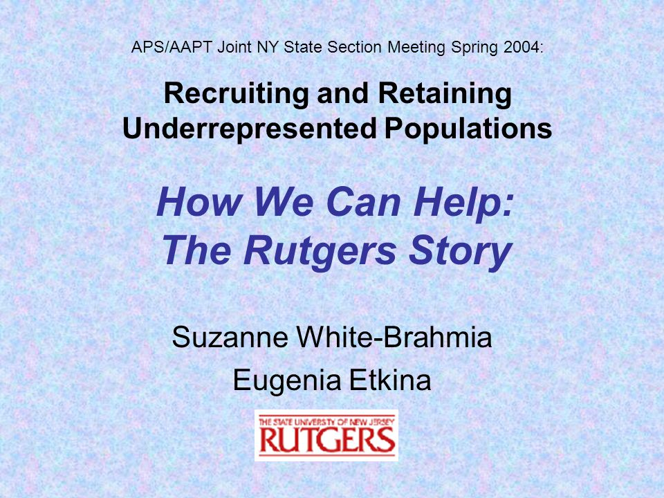 How We Can Help: The Rutgers Story Suzanne White-Brahmia Eugenia Etkina APS/AAPT Joint NY State Section Meeting Spring 2004: Recruiting and Retaining Underrepresented Populations