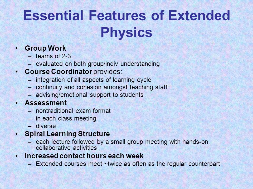 Essential Features of Extended Physics Group Work –teams of 2-3 –evaluated on both group/indiv understanding Course Coordinator provides: –integration of all aspects of learning cycle –continuity and cohesion amongst teaching staff –advising/emotional support to students Assessment –nontraditional exam format –in each class meeting –diverse Spiral Learning Structure –each lecture followed by a small group meeting with hands-on collaborative activities Increased contact hours each week –Extended courses meet ~twice as often as the regular counterpart