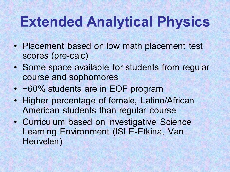 Extended Analytical Physics Placement based on low math placement test scores (pre-calc) Some space available for students from regular course and sophomores ~60% students are in EOF program Higher percentage of female, Latino/African American students than regular course Curriculum based on Investigative Science Learning Environment (ISLE-Etkina, Van Heuvelen)