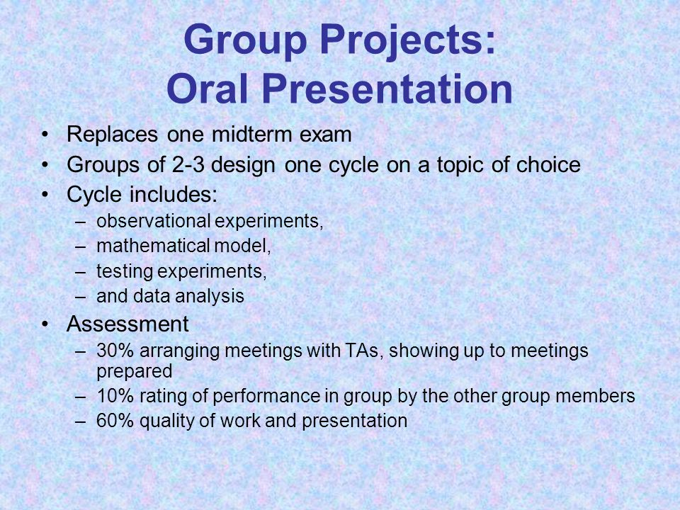 Group Projects: Oral Presentation Replaces one midterm exam Groups of 2-3 design one cycle on a topic of choice Cycle includes: –observational experiments, –mathematical model, –testing experiments, –and data analysis Assessment –30% arranging meetings with TAs, showing up to meetings prepared –10% rating of performance in group by the other group members –60% quality of work and presentation