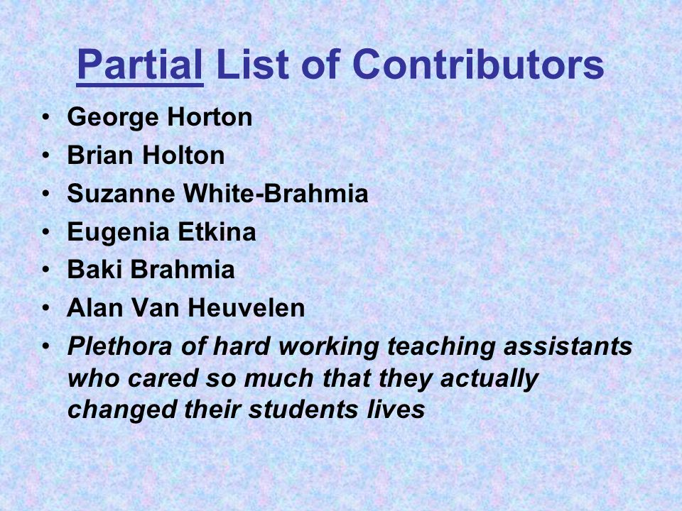 Partial List of Contributors George Horton Brian Holton Suzanne White-Brahmia Eugenia Etkina Baki Brahmia Alan Van Heuvelen Plethora of hard working teaching assistants who cared so much that they actually changed their students lives