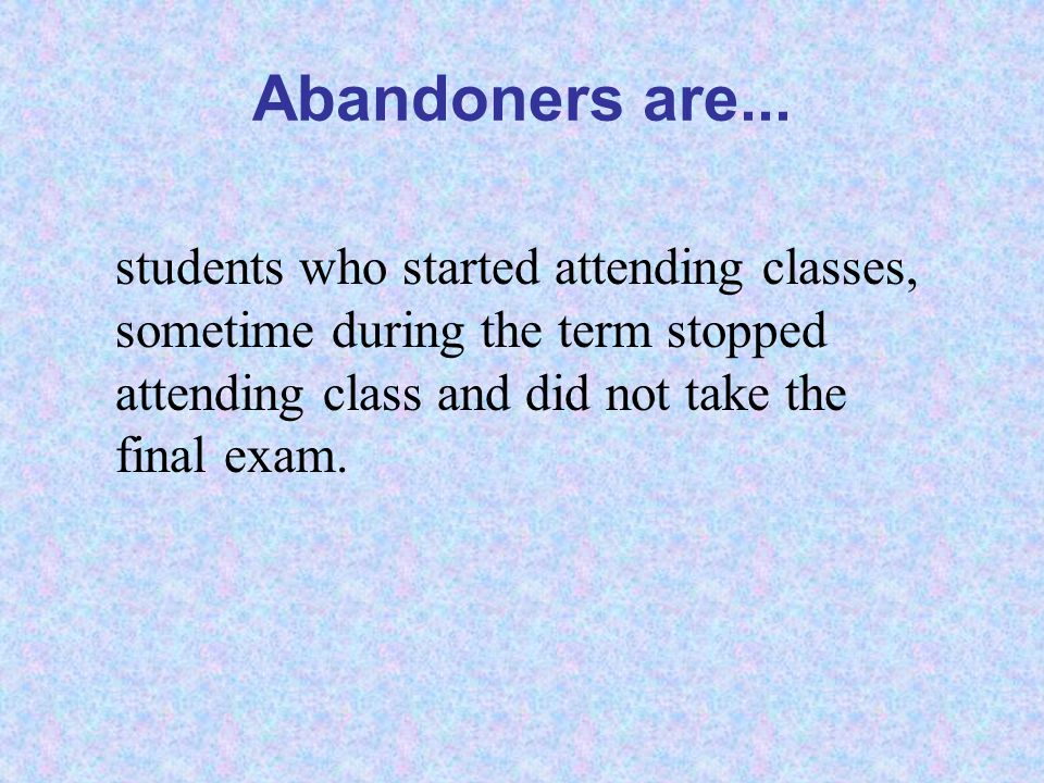 Abandoners are... students who started attending classes, sometime during the term stopped attending class and did not take the final exam.